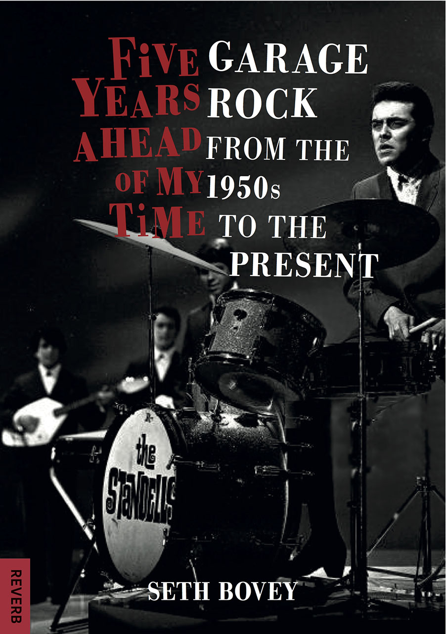 Five Years Ahead of my Time: Garage Rock from the 1950s to the Present by Seth Bovey