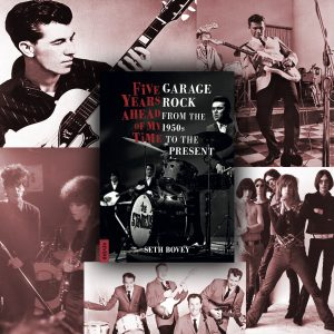 Five Years Ahead of My Time-Garage Rock from the 1950s to the Present by Seth Bovey