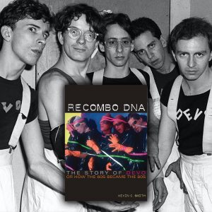 Recombo DNA-The Story of Devo or How the 60s Became the 80s by Kevin C. Smith